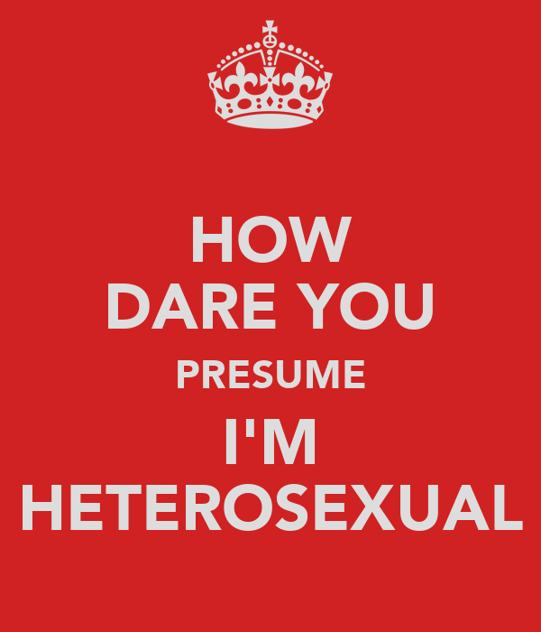 HOW DARE YOU PRESUME I'M HETEROSEXUAL