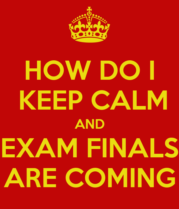 HOW DO I  KEEP CALM AND EXAM FINALS ARE COMING