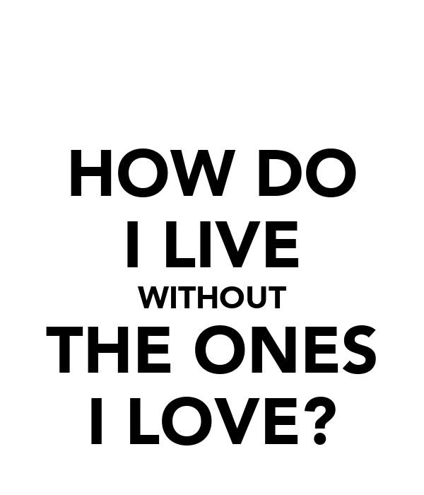 HOW DO I LIVE WITHOUT THE ONES I LOVE?