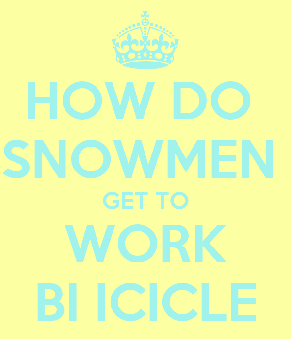 HOW DO  SNOWMEN  GET TO WORK BI ICICLE