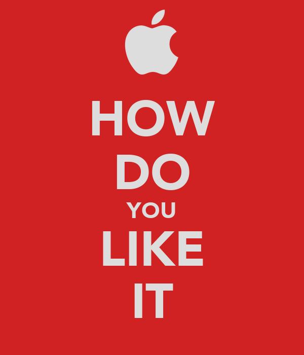 HOW DO YOU LIKE IT