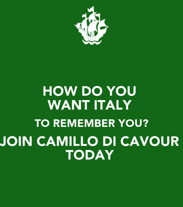 HOW DO YOU  WANT ITALY  TO REMEMBER YOU? JOIN CAMILLO DI CAVOUR  TODAY