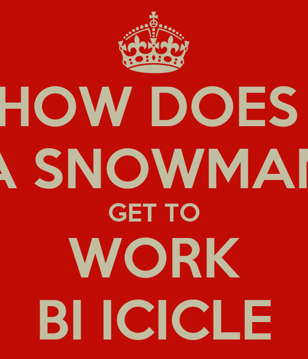 HOW DOES  A SNOWMAN GET TO WORK BI ICICLE