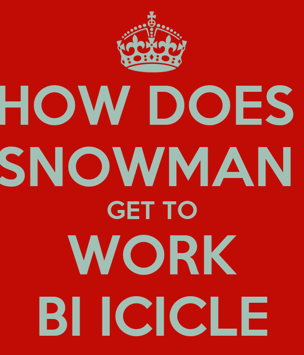 HOW DOES  SNOWMAN  GET TO WORK BI ICICLE
