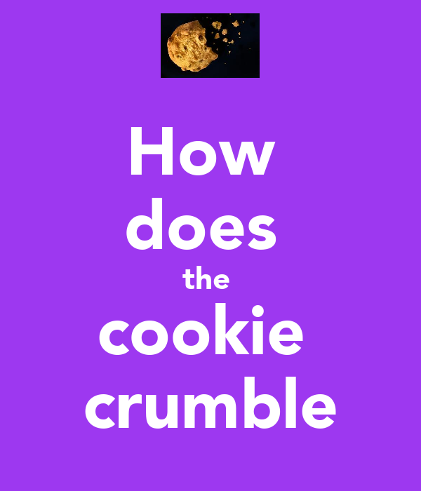 How  does  the  cookie  crumble