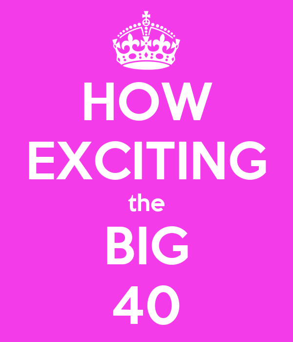 HOW EXCITING the BIG 40