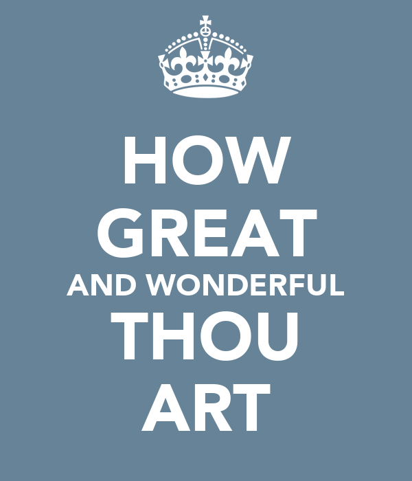 HOW GREAT AND WONDERFUL THOU ART