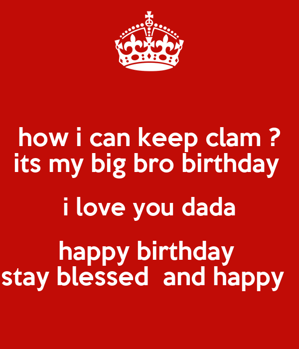 how i can keep clam ? its my big bro birthday  i love you dada happy birthday  stay blessed  and happy