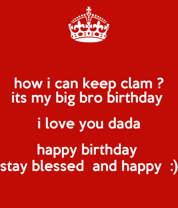 how i can keep clam ? its my big bro birthday  i love you dada happy birthday  stay blessed  and happy  :)