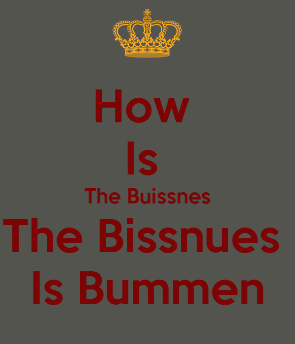 How  Is  The Buissnes The Bissnues  Is Bummen