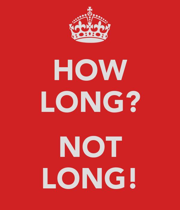 HOW LONG?  NOT LONG!