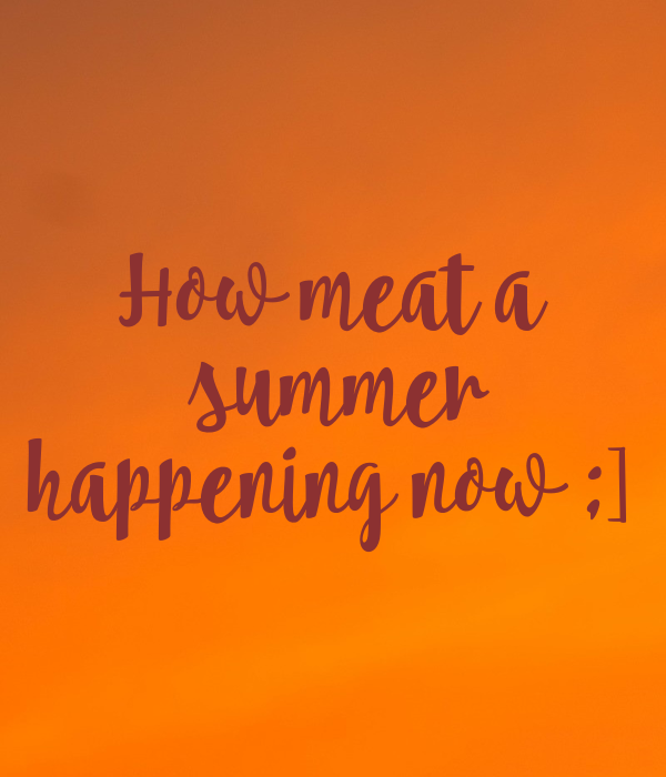 How meat a  summer happening now ;]