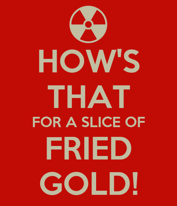 HOW'S THAT FOR A SLICE OF FRIED GOLD!