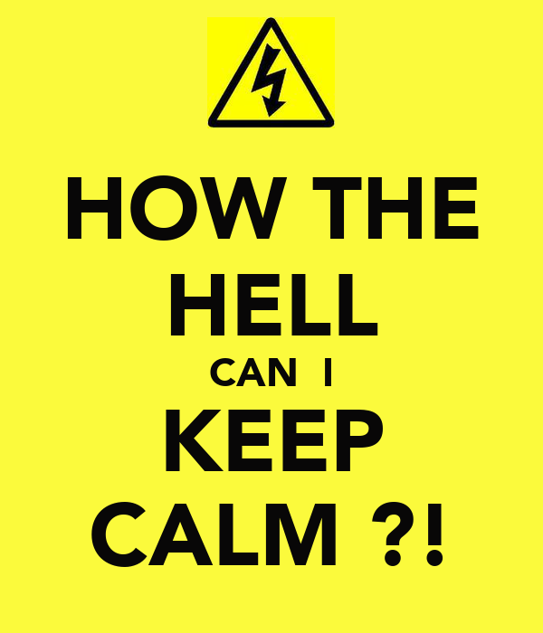 HOW THE HELL CAN  I KEEP CALM ?!