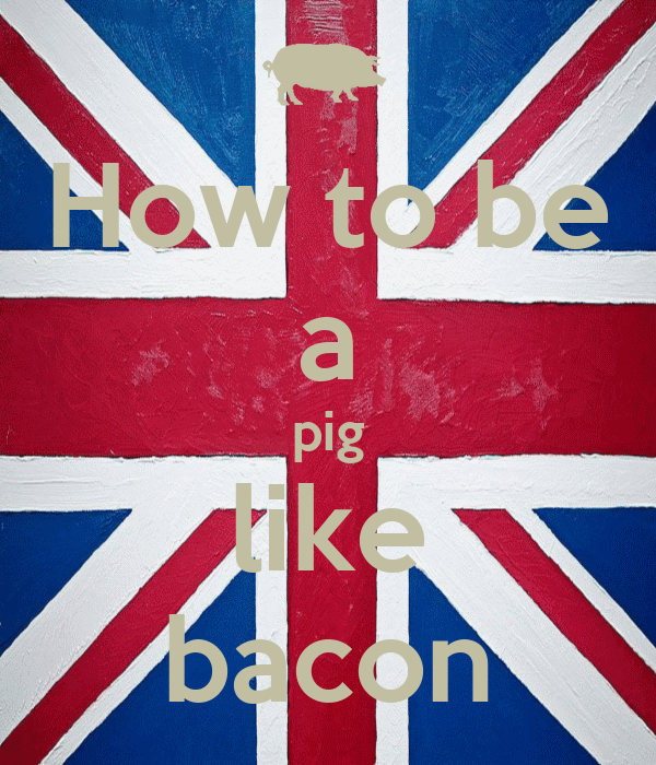How to be a pig like bacon