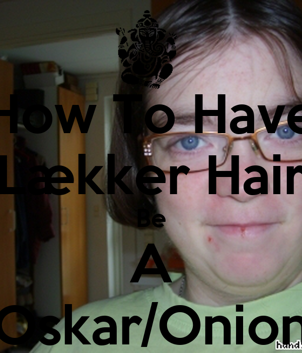 How To Have Lækker Hair Be A Oskar/Onion