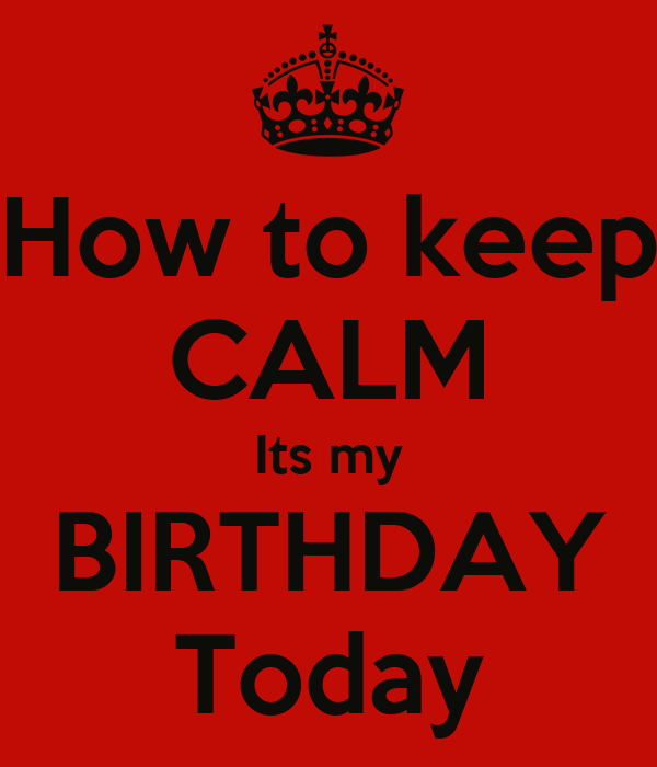 How to keep CALM Its my BIRTHDAY Today