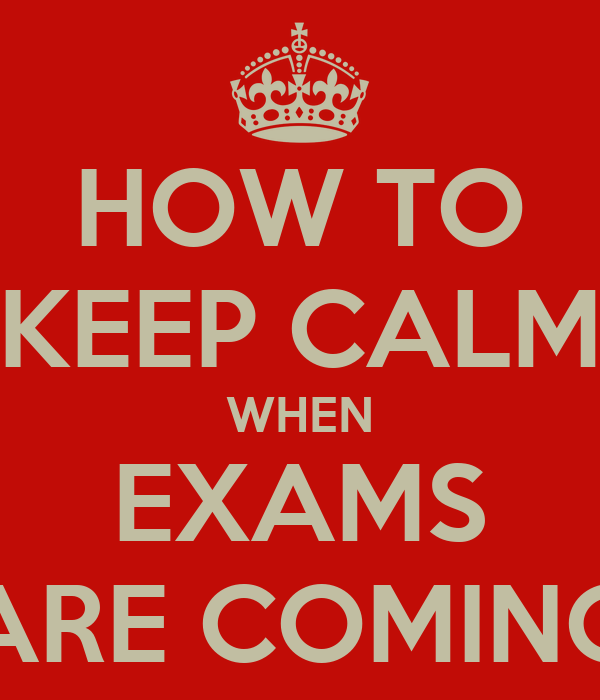 HOW TO KEEP CALM WHEN EXAMS ARE COMING