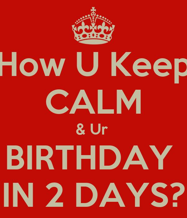 How U Keep CALM & Ur  BIRTHDAY  IN 2 DAYS?