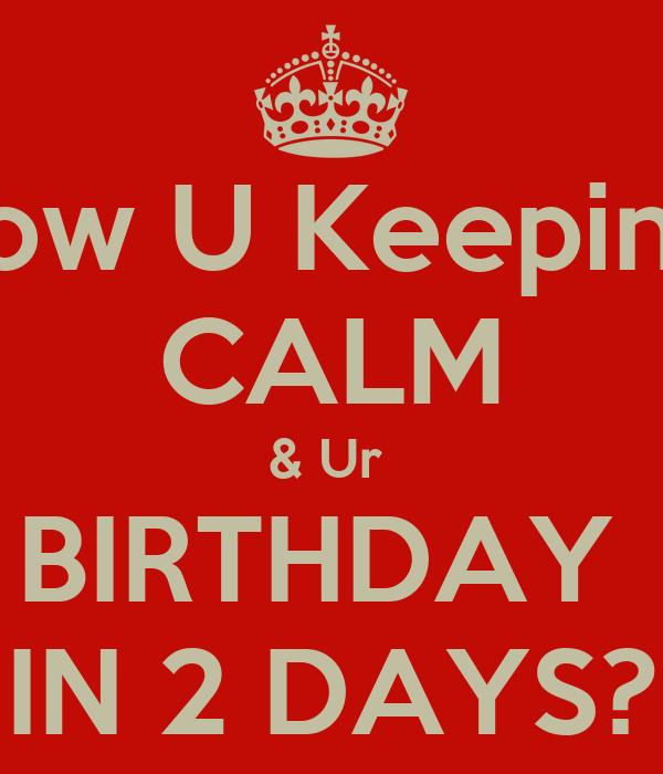 How U Keeping  CALM & Ur  BIRTHDAY  IN 2 DAYS?