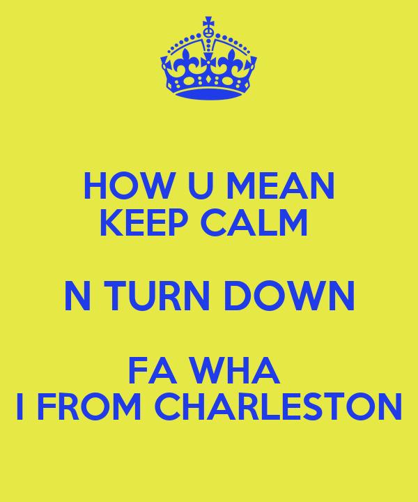 HOW U MEAN KEEP CALM  N TURN DOWN FA WHA  I FROM CHARLESTON