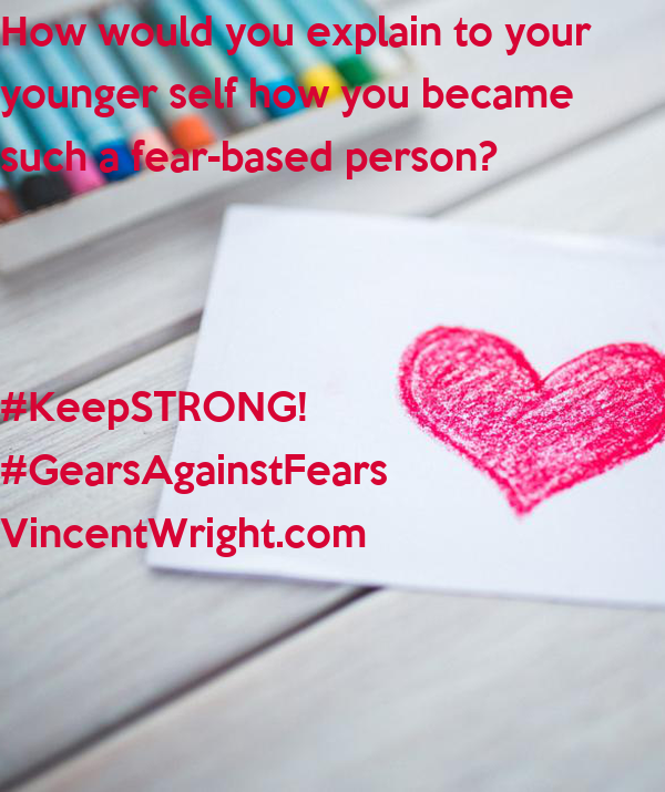 How would you explain to your younger self how you became such a fear-based person? #KeepSTRONG! #GearsAgainstFears VincentWright.com