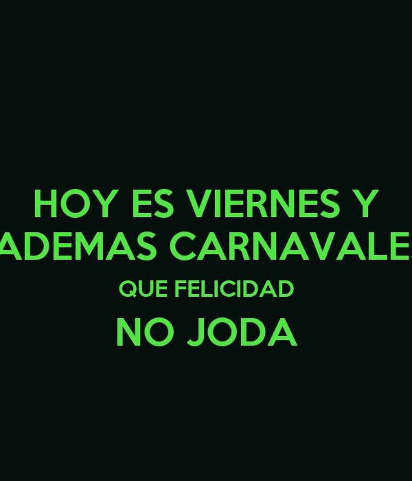 HOY ES VIERNES Y  ADEMAS CARNAVALES QUE FELICIDAD NO JODA