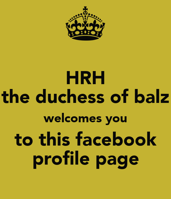 HRH the duchess of balz welcomes you to this facebook profile page
