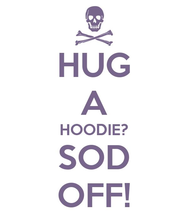 HUG A HOODIE? SOD OFF!