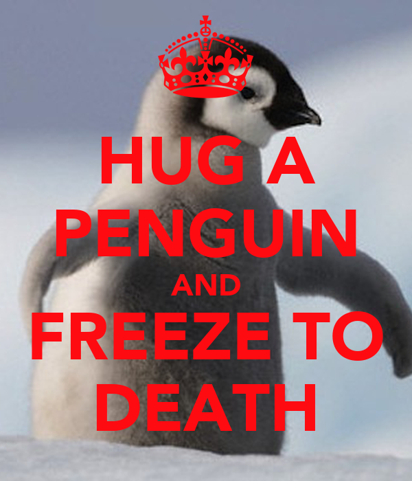 HUG A PENGUIN AND FREEZE TO DEATH