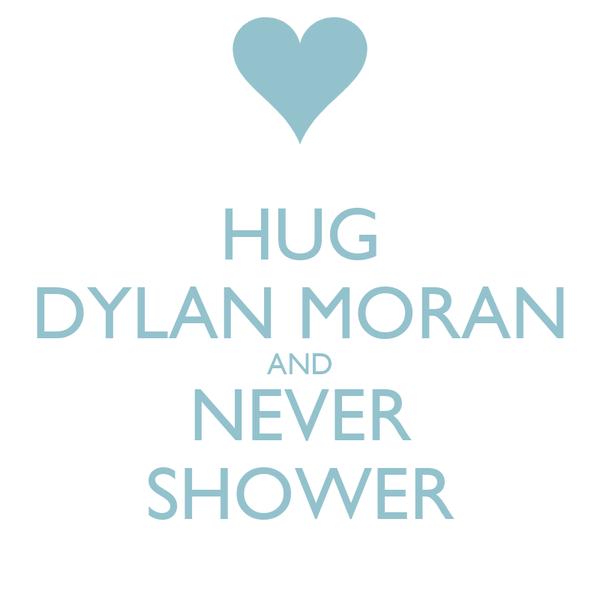 HUG DYLAN MORAN AND NEVER SHOWER