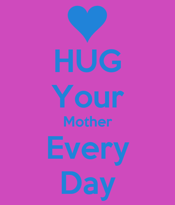 HUG Your Mother Every Day