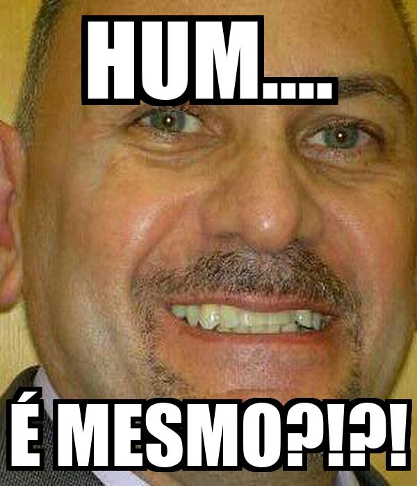 HUM.... É MESMO?!?!