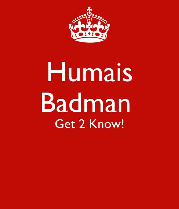 Humais Badman  Get 2 Know!