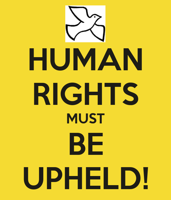 HUMAN RIGHTS MUST BE UPHELD!