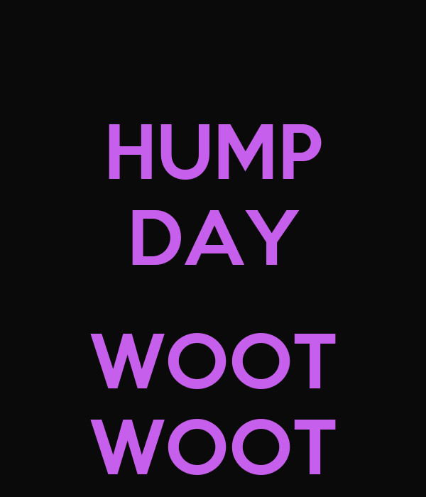 HUMP DAY  WOOT WOOT