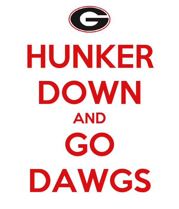 HUNKER DOWN AND GO DAWGS