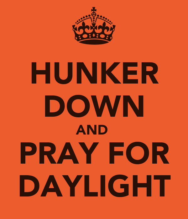 HUNKER DOWN AND  PRAY FOR DAYLIGHT