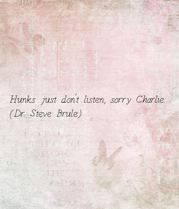 Hunks just don't listen, sorry Charlie.
