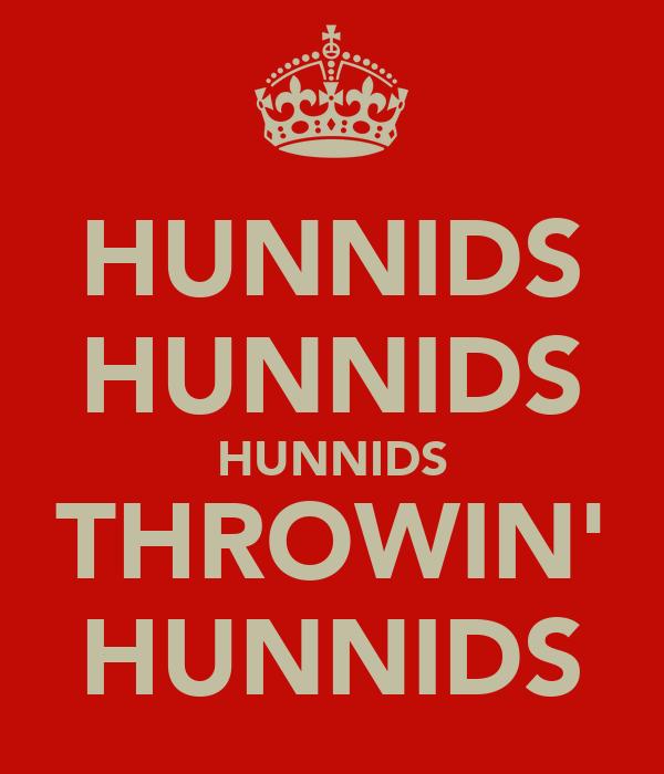 HUNNIDS HUNNIDS HUNNIDS THROWIN' HUNNIDS