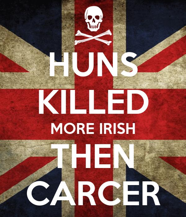 HUNS KILLED MORE IRISH THEN CARCER
