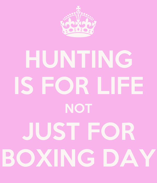 HUNTING IS FOR LIFE NOT JUST FOR BOXING DAY