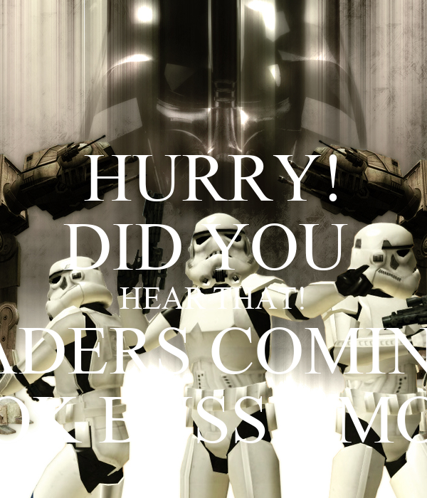 HURRY! DID YOU  HEAR THAT! VADERS COMING! LOOK BUSSY MOVE