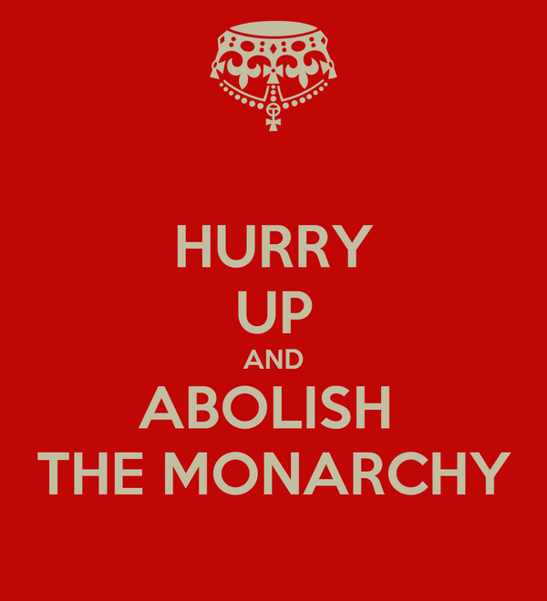 HURRY UP AND ABOLISH  THE MONARCHY