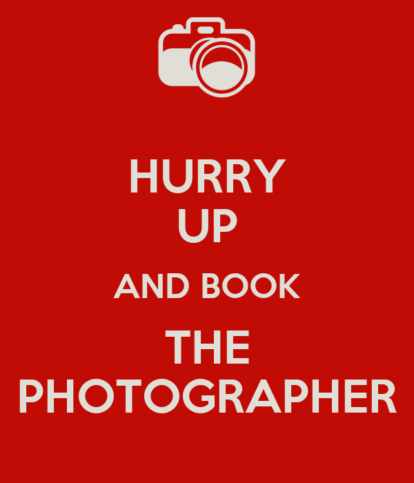 HURRY UP AND BOOK THE PHOTOGRAPHER