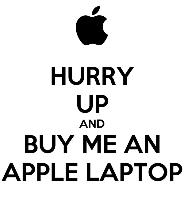 HURRY UP AND BUY ME AN APPLE LAPTOP