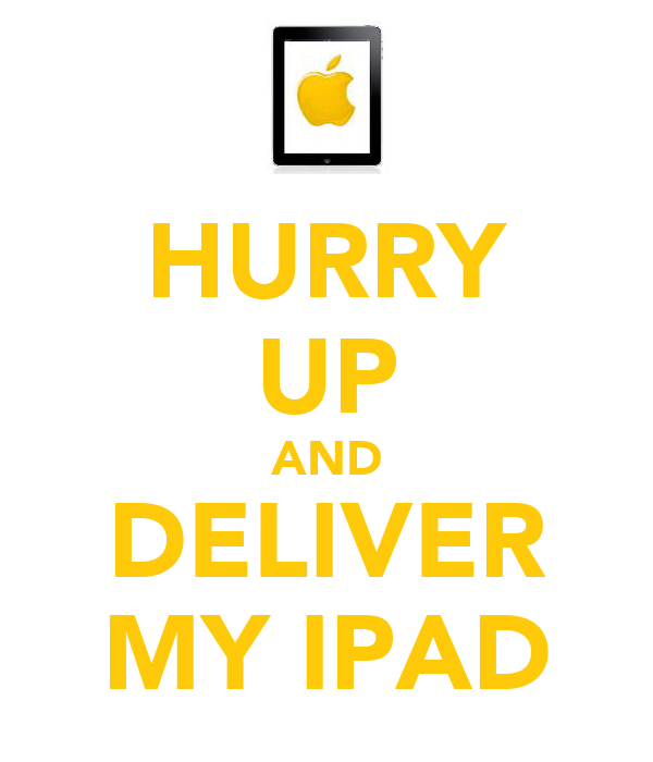 HURRY UP AND DELIVER MY IPAD