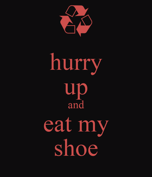 hurry up and eat my shoe