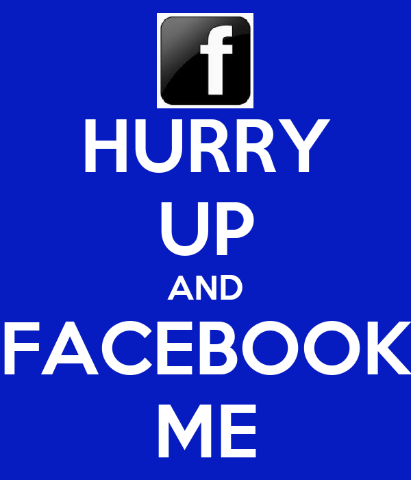 HURRY UP AND FACEBOOK ME