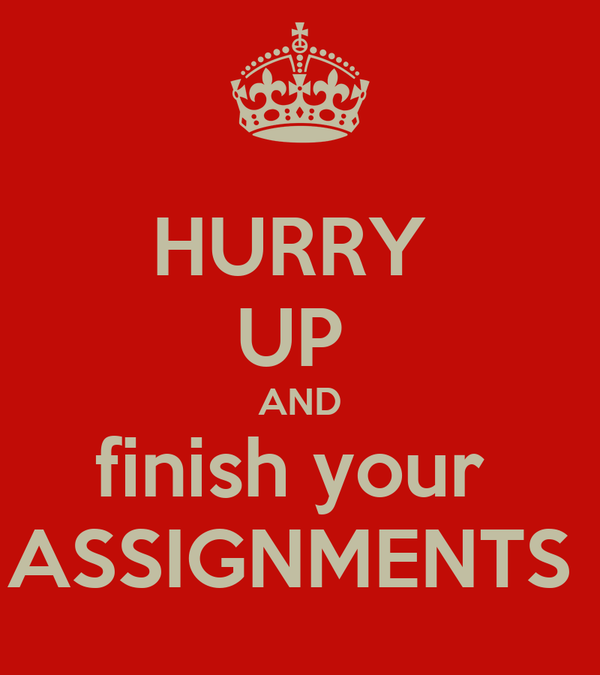 HURRY  UP  AND finish your  ASSIGNMENTS